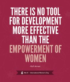 """""""There is no tool for development more effective than the empowerment of women"""" - Kofi Annan Happy International Women's Day! International Womens Day March 8, Woman Quotes, Life Quotes, Quotes Women, Quotes Girls, Art Quotes, Women Empowerment Quotes, Female Empowerment, Empowering Quotes"""