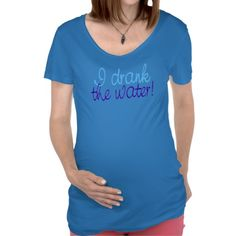 """Zazzle now has Maternity shirts!  And in a whole variety of colors too.  I couldn't be happier.  No belly printing but they say that's in the works.    (""""I Drank the Water"""" design by Scribbleprints.com)"""
