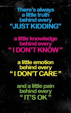 "There's always a little truth behind every ""just kidding"", a little knowledge behind every ""I don't know"", a little emotion behind every ""I don't care"", and a little pain behind every ""It's OK"".    "":O)"