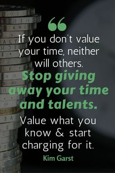 """motivational money making quotes - """"If you don't value your time, neither will others. Stop giving away your time and talents. Value what you know & start charging for it.""""-- Money quote 