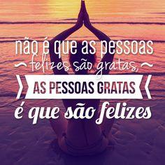Não é que as pessoas felizes são gratas, as pessoas gratas é que são felizes.