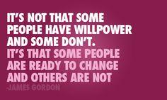 No es que algunas personas tienen fuerza de voluntad y otras no. Es que algunas personas están listas para cambiar y otras no lo están.  http://www.iasotea.com/rosyr  www.totallifechanges.com/rosyr