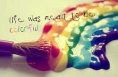 Life was meant to be colourful.