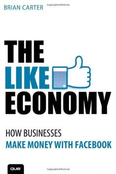 The Like Economy: How Businesses Make Money With Facebook (Que Biz-Tech) by Brian Carter