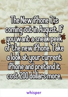 The New iPhone 7 is coming out in August. If you want a sneak peek of the new iPhone. Take a look at your current iPhone and pretend it cost 200 dollars more.