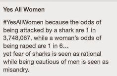 ...fear of of sharks is seen as rational while being cautious of men is seen as misandry.
