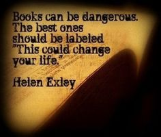 "Books can be dangerous. The best ones should be labeled, ""This could change your life."" - Helen Exley."