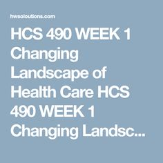 hcs 490 week 1 health care Hcs 490 week 1 shifts in our health care system our health care system changes frequently in this assignment you will review our current health care system and how it has evolved in the past three to five years.