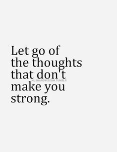 Let go of thoughts that don't make you strong.