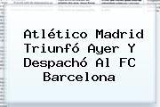 http://tecnoautos.com/wp-content/uploads/imagenes/tendencias/thumbs/atletico-madrid-triunfo-ayer-y-despacho-al-fc-barcelona.jpg FC Barcelona. Atlético Madrid triunfó ayer y despachó al FC Barcelona, Enlaces, Imágenes, Videos y Tweets - http://tecnoautos.com/actualidad/fc-barcelona-atletico-madrid-triunfo-ayer-y-despacho-al-fc-barcelona/