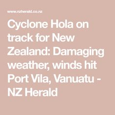 Cyclone Hola on track for New Zealand: Damaging weather, winds hit Port Vila, Vanuatu - NZ Herald Vanuatu, New Zealand, Track, Weather, Runway, Trucks, Lob, Track And Field