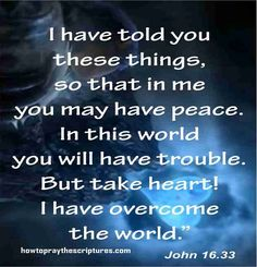 John 16:33 I have told you these things so that in me you may have peace.