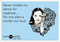 SomeEcards - never mistake my silence for weakness...