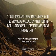 """""""Coffee and papers flew into a mess as the two strangers collided on their hurried paths, unaware their destinies were now intertwined."""" - from Writing Prompts (on Wattpad) https://www.wattpad.com/425443971?utm_source=ios&utm_medium=pinterest&utm_content=share_quote&wp_page=quote&wp_uname=TheImperfectLife&wp_originator=pddTiX4l2rzW8I8hMmRnhYnhTo4b%2B%2FTT8IX90wKO1zAXvHW%2B5%2Fx7rr%2Be%2F6O%2BGSA%2B81nxOsyosc7Vm8VViaQxypJvjZozRdoD%2Fki2A4h3XFwumGggUBrmTe9rjAhRiAkc #quote #wattpad"""