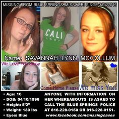 "• Name: SAVANNAH LYNN MCCOLLUM  • Age: 16  • DOB: 04/10/1996  • Height: 5'2""  • Weight: 130 lbs  • Eyes: Blue    ANYONE WITH INFORMATION REGARDING SAVANNAH'S WHEREABOUTS, PLEASE CONTACT THE BLUE SPRINGS POLICE AT (816) 228-0150 OR (816) 228-0151."