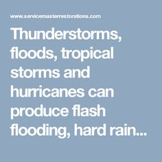 Thunderstorms, floods, tropical storms and hurricanes can produce flash flooding, hard rains and water damage. ServiceMaster by Wright specializes and offers all the services of water damage, water removal, dehumidification, structural drying, mold inspection and remediation and reconstruction from any storm or natural disaster.  For all your water damage problem call 866-676-7761 for prompt service. We are open 24/7.