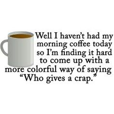Well, I haven't had my morning coffee today, so...