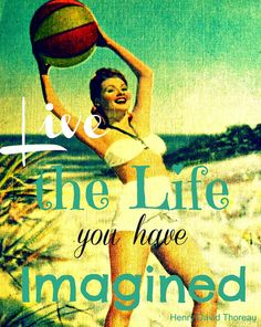 'live the life you have imagined' Go ahead and go do that!  Mines already happened, it was wonderful but that's now in the past