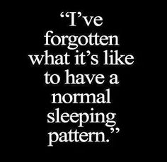 I've forgotten what it's like to have a normal sleeping pattern.
