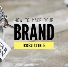 How to make your #brand irresistible. #branding