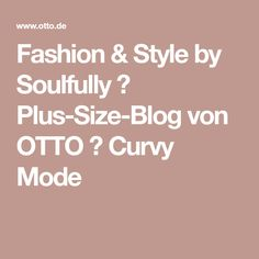 Fashion & Style by Soulfully → Plus-Size-Blog von OTTO → Curvy Mode