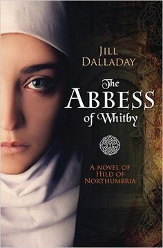 History and Women: Hilda of Northumbria - A Woman of Strength and Energy in the Dark Ages - The Abbess of Whitby