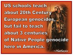 US schools teach about 20th Century European genocides, but fail to teach about 3 centuries of Native People genocide here in America. ~Tȟatȟaŋka