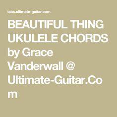 BEAUTIFUL THING UKULELE CHORDS by Grace Vanderwall @ Ultimate-Guitar.Com
