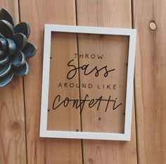Throw Sass Around Like Confetti. Frame. Quote. Home Decor. Handmade. by fiveoclockdesigns on Etsy https://www.etsy.com/listing/521228659/throw-sass-around-like-confetti-frame