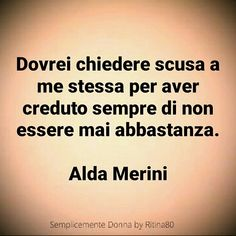Dovrei chiedere scusa a me stessa per aver creduto sempre di non essere mai abbastanza.  Alda Merini Motivational Quotes, Inspirational Quotes, Italian Quotes, Words Quotes, Sentences, Best Quotes, Psychology, How To Memorize Things, Mindfulness