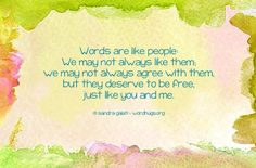 Words are like people: We may not always like them; we may not always agree with them, but they deserve to be free, just like you and me. - Sandra Galati :: wordhugs.org