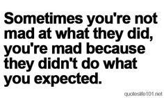 sometimes you're not mad at what they did, you're mad because they didn't do what you expected