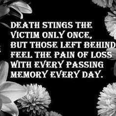 Death stings the victim only once, but those left behind feel the pain of loss with evey passing memory every day.