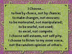 I choose...to live by choice, not by chance; to be motivated, not manipulated; to be useful, not used; to excel, not compete. I choose self-esteem, not self pity. I choose to listen to my inner voice, not the random opinion of others. —
