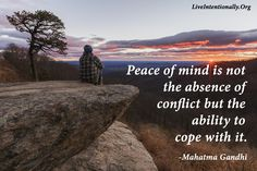 Inspirational Quote: Peace of mind is not the absence of conflict but the ability to cope with it.	-Mahatma Gandhi