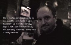 """Louis C.K """"It's in the ten commandments to not take the lord's name in vain. Rape isn't up there by the way. Rape is not a ten commandment, but don't say the dude's name with a shitty attitude"""""""