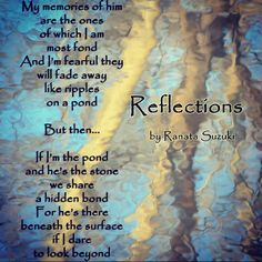 """""""My memories of him are the ones   of which I am  most fond. And I'm fearful they  will fade away  like ripples  on a pond. But then.… If I'm the pond  and he's the stone   we share a hidden bond . For he's there  beneath the surface  if I dare  to look beyond."""" - Ranata Suzuki 'Reflections"""" * lost, love, relationship, beautiful, words, quotes, poetry, prose, poem, story, quote, sad, breakup, inspiring * pinterest.com/ranatasuzuki"""
