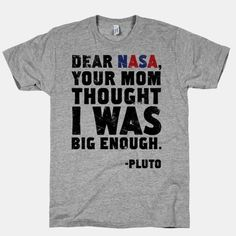 SCIENCE BURN! Do your mom jokes really ever get old? Show your love for Pluto, our former ninth planet with this Dear NASA design.  The American Apparel Athletic T-shirt is a cotton, poly & rayon blend, ultra-soft t-shirt with a vintage style cut