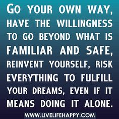 Go your own way, have the willingness to go beyond what is familiar and safe, reinvent yourself, risk everything to fulfill your dreams, even if it means doing it alone. by deeplifequotes, via Flickr
