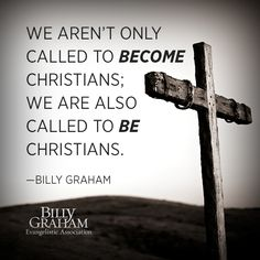 """""""We aren't only called to become Christians; we are also called to be Christians."""" -Billy Graham"""