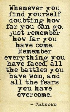 Whenever you find yourself doubting how far you can go, just remember how far you have come. Remember everything you have faced, all the battles you have own, and all the fears you have overcome. <3