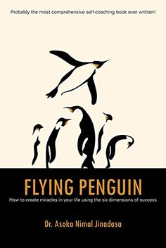 Flying Penguin: How to Create Miracles in Your Life Using the Six Dimensions of Success by Dr. Asoka Nimal Jinadasa http://www.amazon.com/dp/B015NBRUTO/ref=cm_sw_r_pi_dp_180Twb172JNMQ