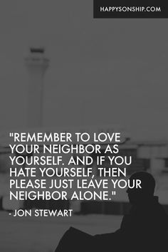"""""""Remember to love your neighbor as yourself. And if you hate yourself, then please just leave your neighbor alone."""""""