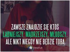 Zawsze znajdzie się ktoś ładniejszy, mądrzejszy, młodszy, ale nikt niegdy nie będzie tobą | LikePin.pl - Cytaty, Sentencje, Demoty