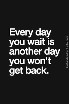 Every day you wait is another day you won't get back. #wisdom #affirmations