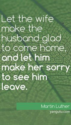 Let the wife make the husband glad to come home, and let him make her sorry to see him leave, ~ Martin Luther Love Sayings Husband And Wife Love, Good Wife, Martin Luther King Quotes, Oilfield Life, Christian Life Coaching, Love And Marriage, Perfect Marriage, Relationship Quotes, Relationships