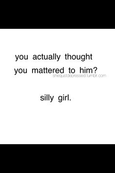 Silly, silly girl! He never ever cared, understand that.