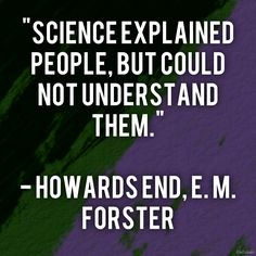"""""""Science explained people, but could not understand them."""" Howards End, E. M. Forster"""