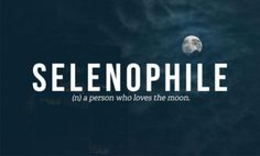 Selenophile -- (n) a person who loves the Moon