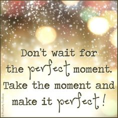 CHICKMELIONforPeace ... <3 DON'T WAIT FOR THE PERFECT MOMENT. TAKE THE MOMENT AND MAKE IT PERFECT!
